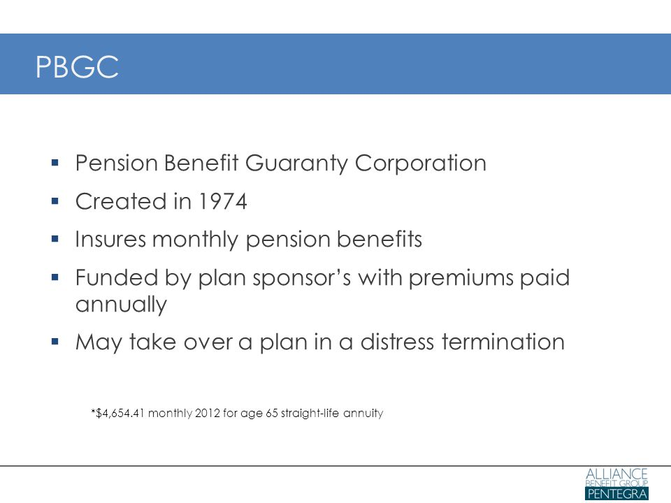 PBGC  Pension Benefit Guaranty Corporation  Created in 1974  Insures monthly pension benefits  Funded by plan sponsor's with premiums paid annually  May take over a plan in a distress termination *$4,654.41 monthly 2012 for age 65 straight-life annuity