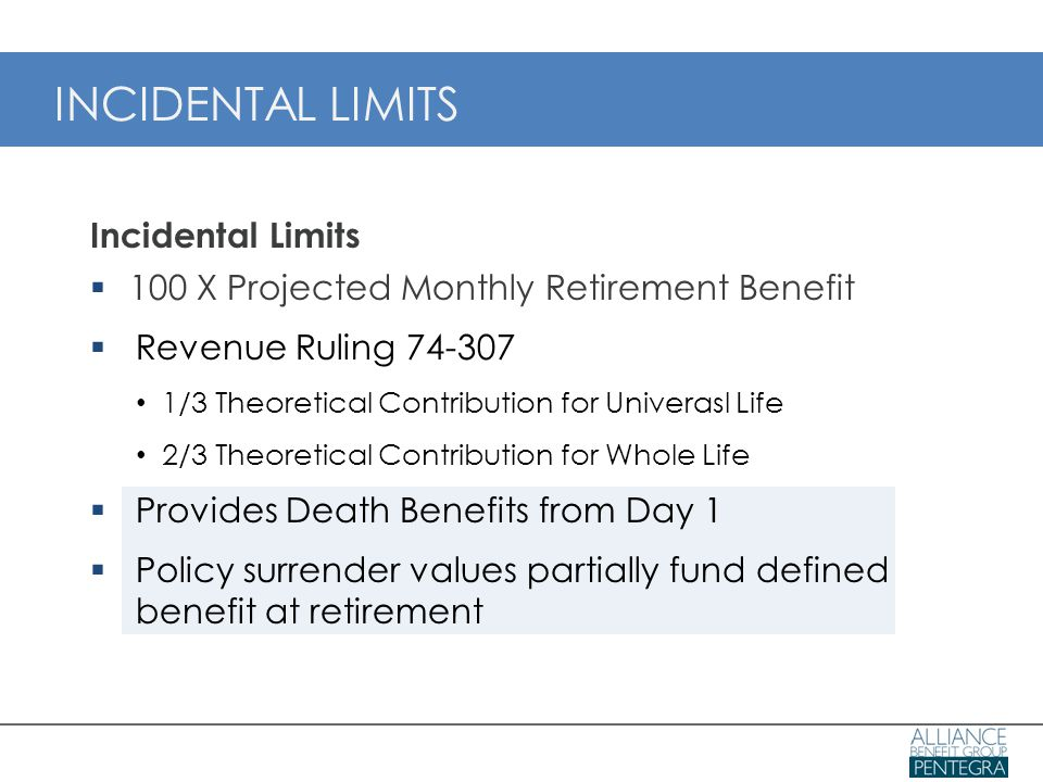 Incidental Limits  100 X Projected Monthly Retirement Benefit  Revenue Ruling 74-307 1/3 Theoretical Contribution for Univerasl Life 2/3 Theoretical Contribution for Whole Life  Provides Death Benefits from Day 1  Policy surrender values partially fund defined benefit at retirement INCIDENTAL LIMITS