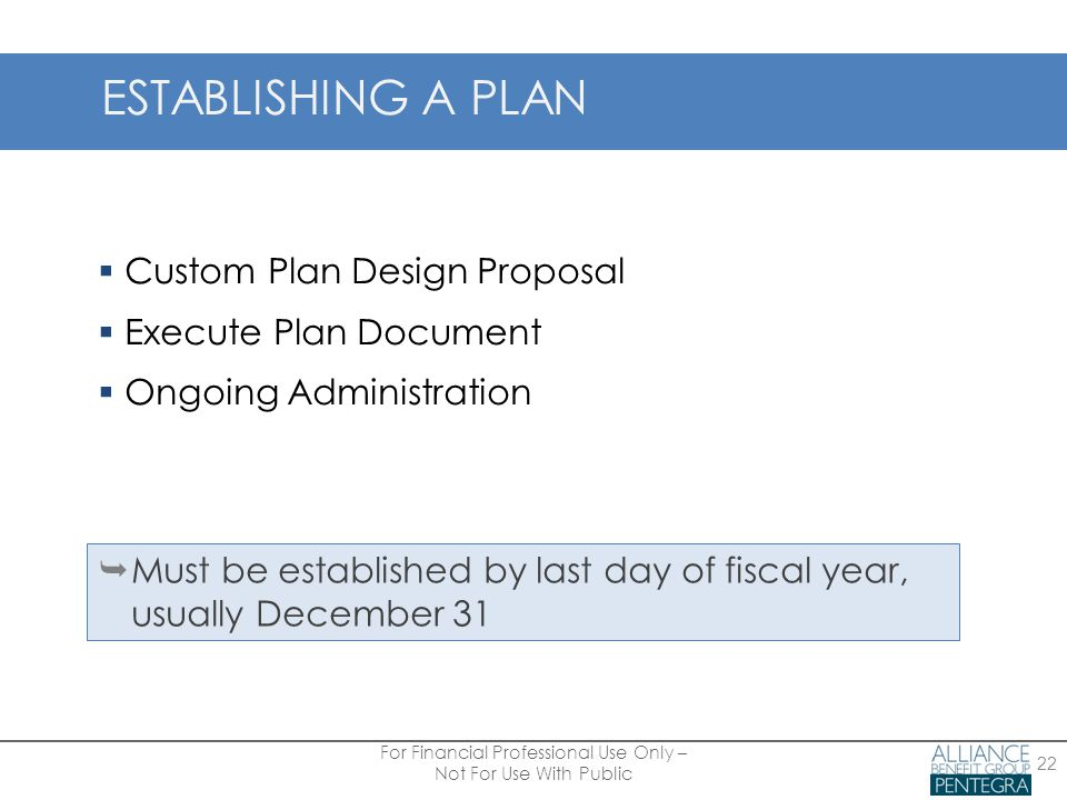 ESTABLISHING A PLAN  Custom Plan Design Proposal  Execute Plan Document  Ongoing Administration  Must be established by last day of fiscal year, usually December 31 For Financial Professional Use Only – Not For Use With Public 22