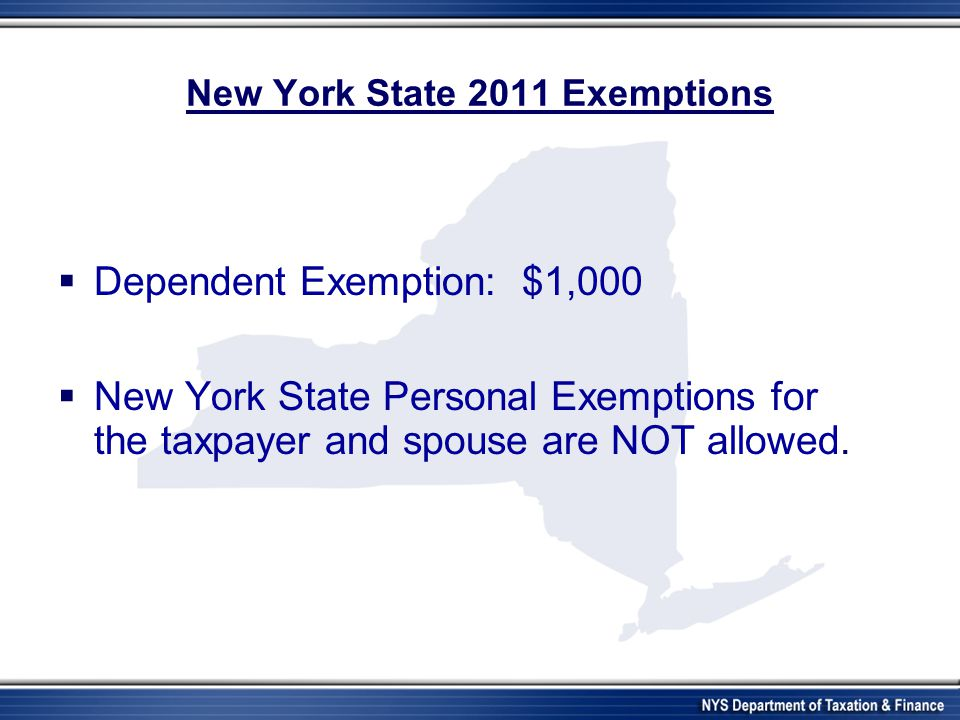 New York State 2011 Exemptions  Dependent Exemption: $1,000  New York State Personal Exemptions for the taxpayer and spouse are NOT allowed.