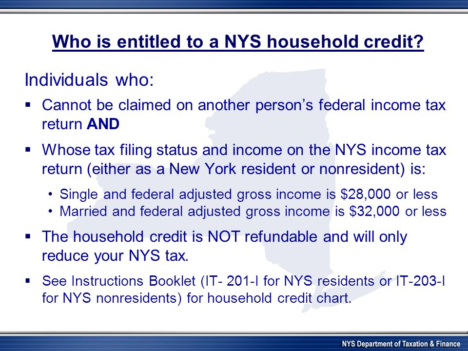 Who is entitled to a NYS household credit? Individuals who:  Cannot be claimed on another person's federal income tax return AND  Whose tax filing s