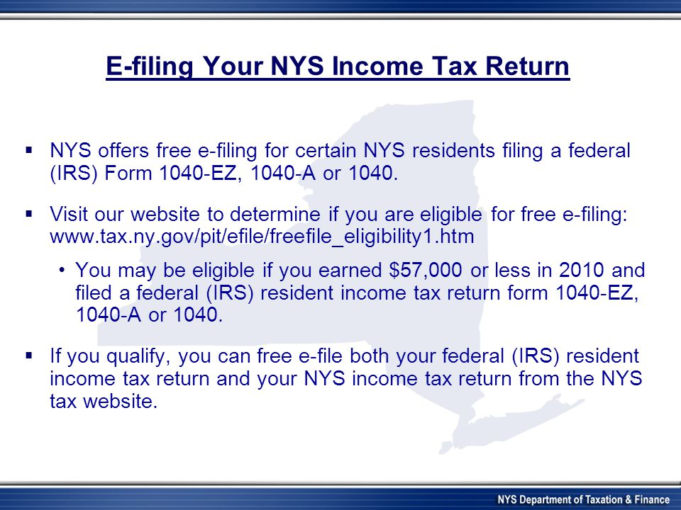 E-filing Your NYS Income Tax Return  NYS offers free e-filing for certain NYS residents filing a federal (IRS) Form 1040-EZ, 1040-A or 1040.  Visit