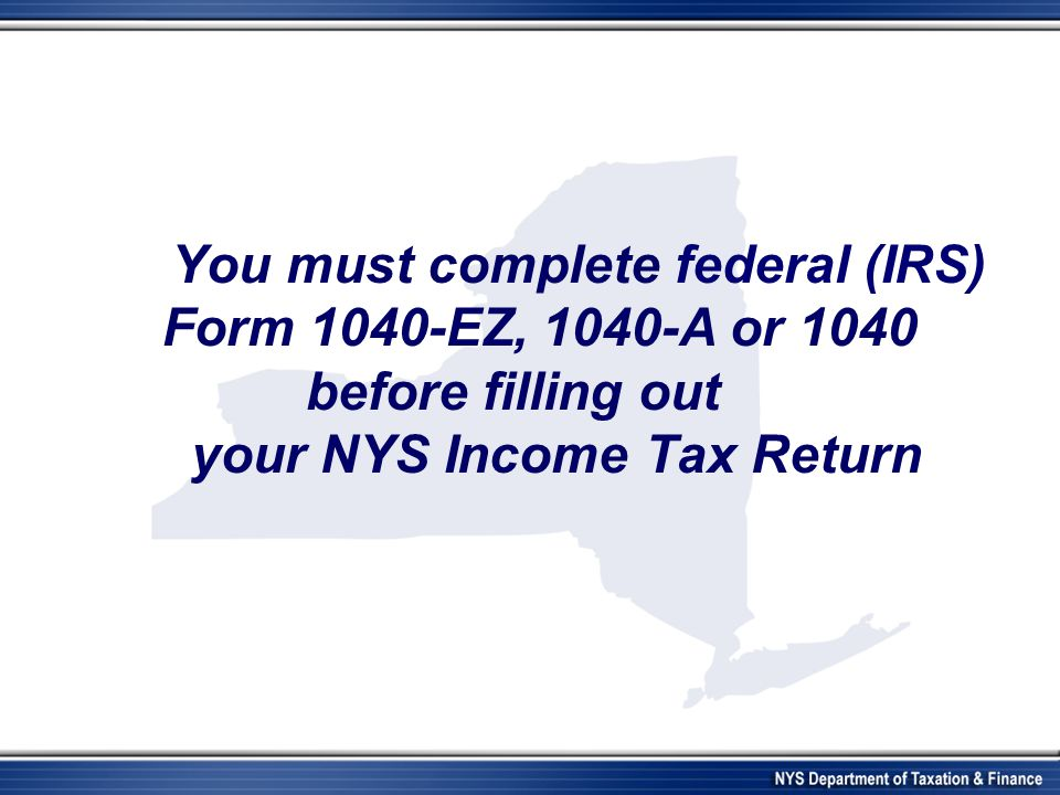 You must complete federal (IRS) Form 1040-EZ, 1040-A or 1040 before filling out your NYS Income Tax Return