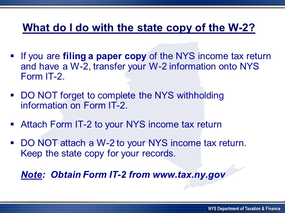 What do I do with the state copy of the W-2?  If you are filing a paper copy of the NYS income tax return and have a W-2, transfer your W-2 informati