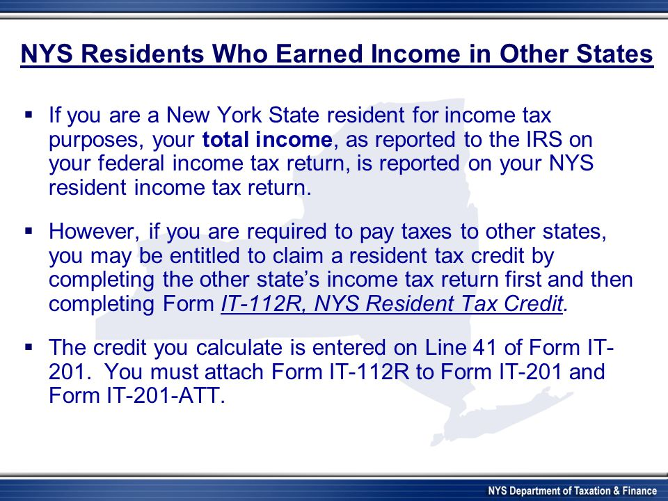 NYS Residents Who Earned Income in Other States  If you are a New York State resident for income tax purposes, your total income, as reported to the