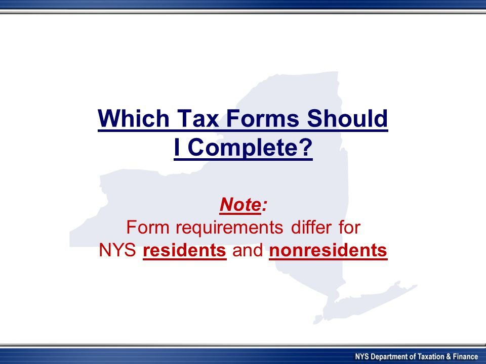 Which Tax Forms Should I Complete? Note: Form requirements differ for NYS residents and nonresidents