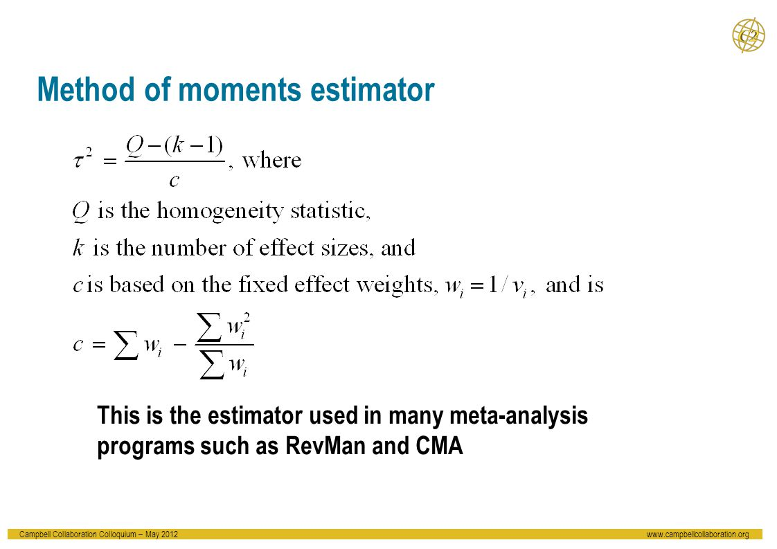 Campbell Collaboration Colloquium – May 2012www.campbellcollaboration.org Method of moments estimator This is the estimator used in many meta-analysis programs such as RevMan and CMA