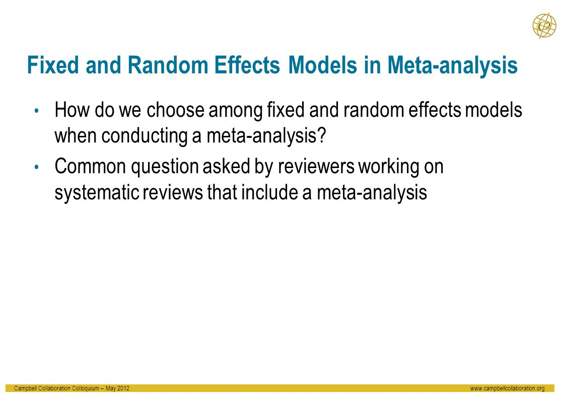 Campbell Collaboration Colloquium – May 2012www.campbellcollaboration.org Fixed and Random Effects Models in Meta-analysis How do we choose among fixed and random effects models when conducting a meta-analysis.