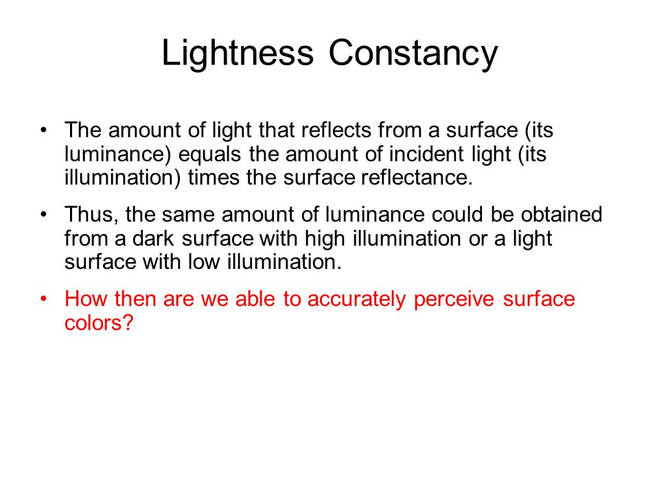 Lightness Constancy The amount of light that reflects from a surface (its luminance) equals the amount of incident light (its illumination) times the