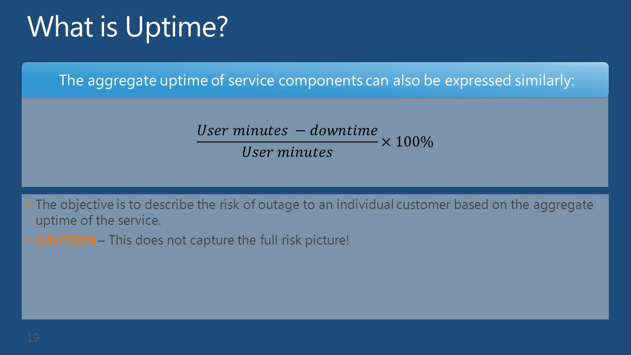The objective is to describe the risk of outage to an individual customer based on the aggregate uptime of the service. CAUTION – This does not captur