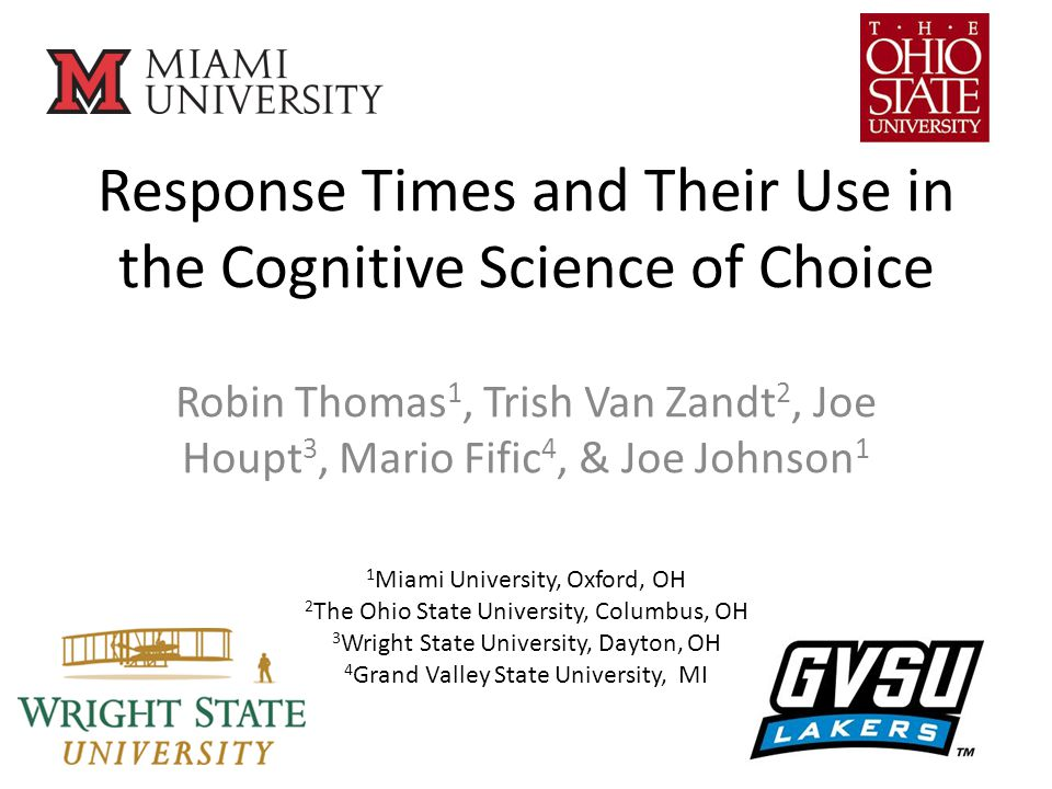 Response Times and Their Use in the Cognitive Science of Choice Robin Thomas 1, Trish Van Zandt 2, Joe Houpt 3, Mario Fific 4, & Joe Johnson 1 1 Miami University, Oxford, OH 2 The Ohio State University, Columbus, OH 3 Wright State University, Dayton, OH 4 Grand Valley State University, MI