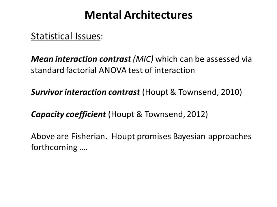 Mental Architectures Statistical Issues : Mean interaction contrast (MIC) which can be assessed via standard factorial ANOVA test of interaction Survivor interaction contrast (Houpt & Townsend, 2010) Capacity coefficient (Houpt & Townsend, 2012) Above are Fisherian.