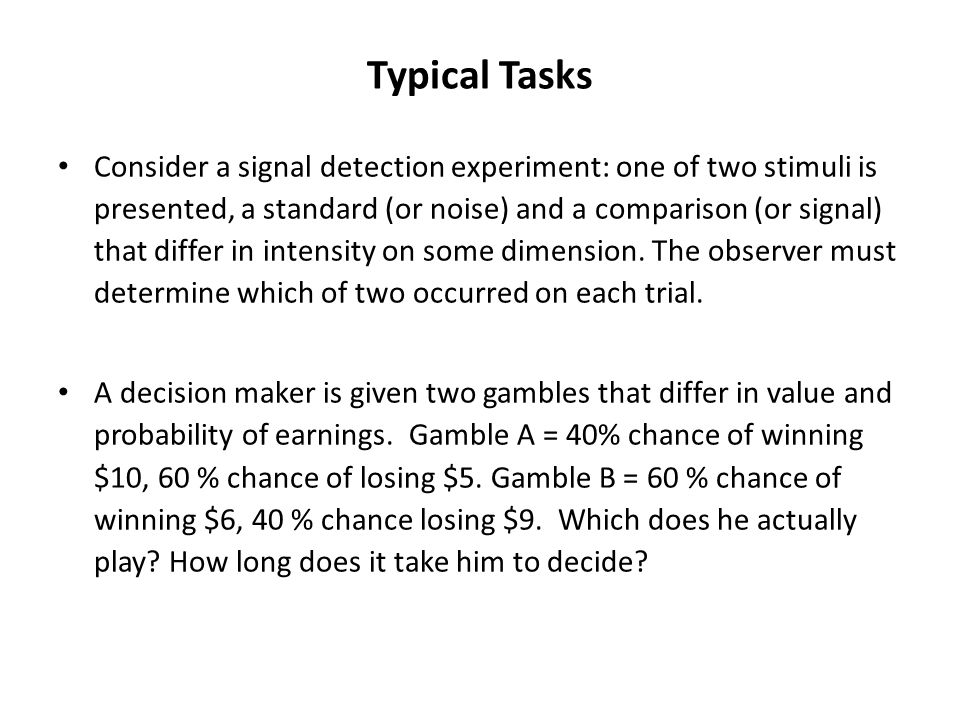 Typical Tasks Consider a signal detection experiment: one of two stimuli is presented, a standard (or noise) and a comparison (or signal) that differ in intensity on some dimension.