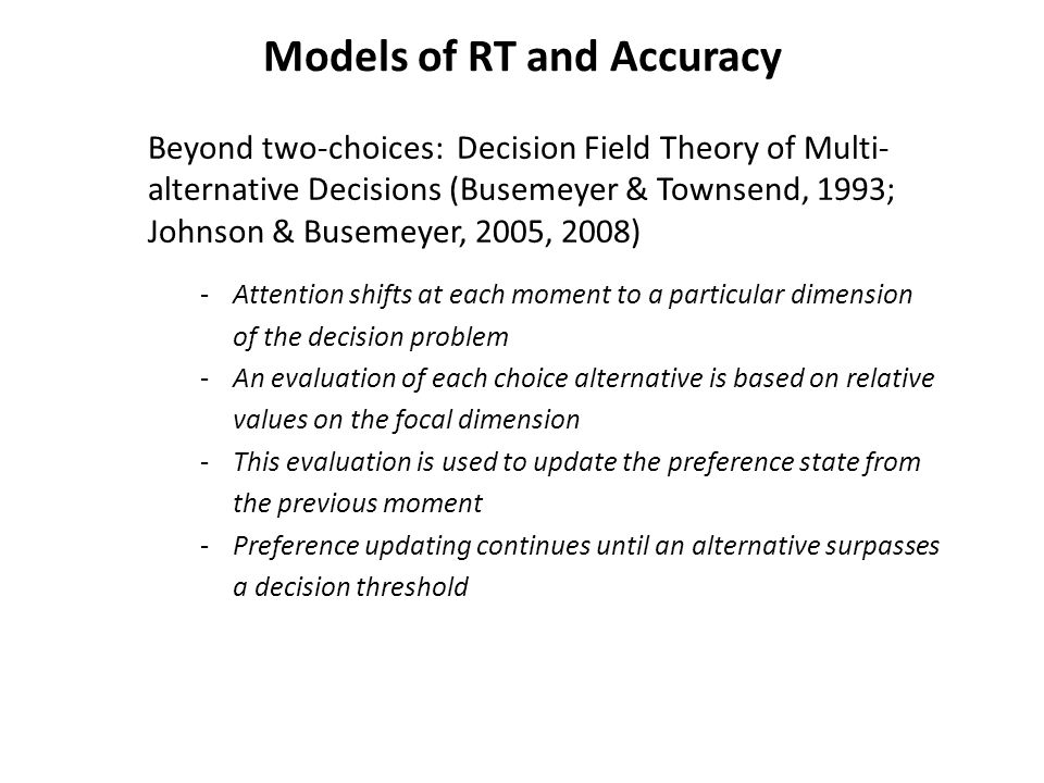 Models of RT and Accuracy Beyond two-choices: Decision Field Theory of Multi- alternative Decisions (Busemeyer & Townsend, 1993; Johnson & Busemeyer, 2005, 2008) -Attention shifts at each moment to a particular dimension of the decision problem -An evaluation of each choice alternative is based on relative values on the focal dimension -This evaluation is used to update the preference state from the previous moment -Preference updating continues until an alternative surpasses a decision threshold