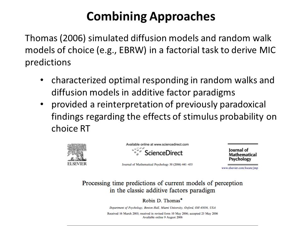 Combining Approaches Thomas (2006) simulated diffusion models and random walk models of choice (e.g., EBRW) in a factorial task to derive MIC predictions characterized optimal responding in random walks and diffusion models in additive factor paradigms provided a reinterpretation of previously paradoxical findings regarding the effects of stimulus probability on choice RT