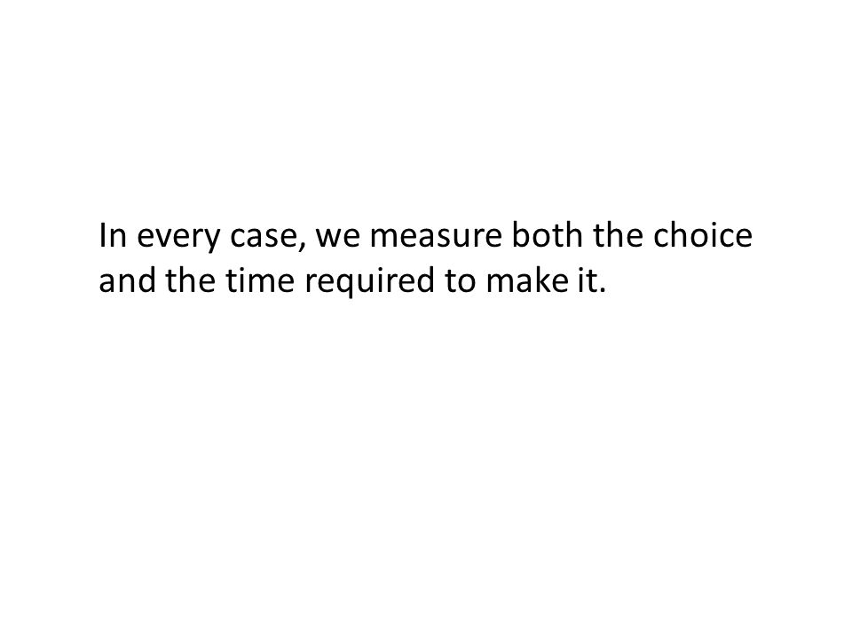 In every case, we measure both the choice and the time required to make it.