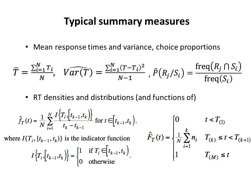 Typical summary measures Mean response times and variance, choice proportions RT densities and distributions (and functions of),