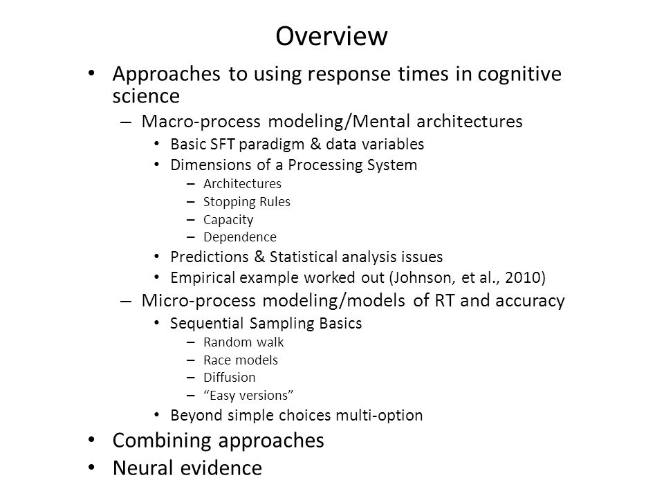 Overview Approaches to using response times in cognitive science – Macro-process modeling/Mental architectures Basic SFT paradigm & data variables Dimensions of a Processing System – Architectures – Stopping Rules – Capacity – Dependence Predictions & Statistical analysis issues Empirical example worked out (Johnson, et al., 2010) – Micro-process modeling/models of RT and accuracy Sequential Sampling Basics – Random walk – Race models – Diffusion – Easy versions Beyond simple choices multi-option Combining approaches Neural evidence