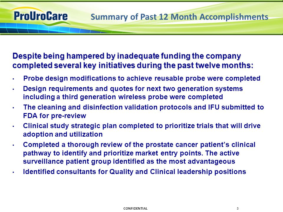 Summary of Past 12 Month Accomplishments Despite being hampered by inadequate funding the company completed several key initiatives during the past twelve months: Probe design modifications to achieve reusable probe were completed Design requirements and quotes for next two generation systems including a third generation wireless probe were completed The cleaning and disinfection validation protocols and IFU submitted to FDA for pre-review Clinical study strategic plan completed to prioritize trials that will drive adoption and utilization Completed a thorough review of the prostate cancer patient's clinical pathway to identify and prioritize market entry points.
