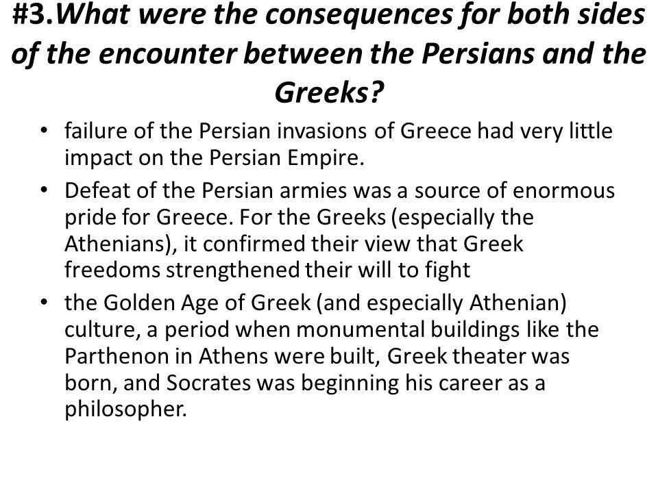 #3.What were the consequences for both sides of the encounter between the Persians and the Greeks? failure of the Persian invasions of Greece had very