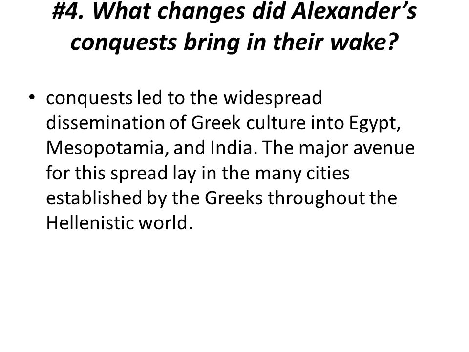 #4. What changes did Alexander's conquests bring in their wake? conquests led to the widespread dissemination of Greek culture into Egypt, Mesopotamia
