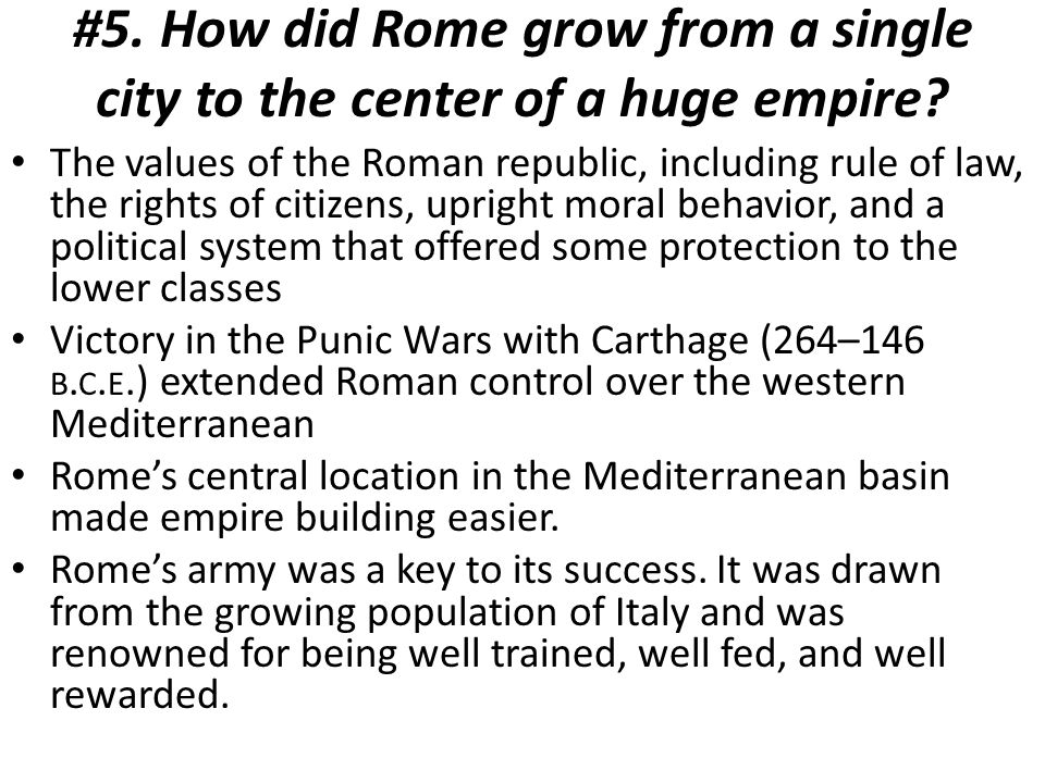 #5. How did Rome grow from a single city to the center of a huge empire? The values of the Roman republic, including rule of law, the rights of citize