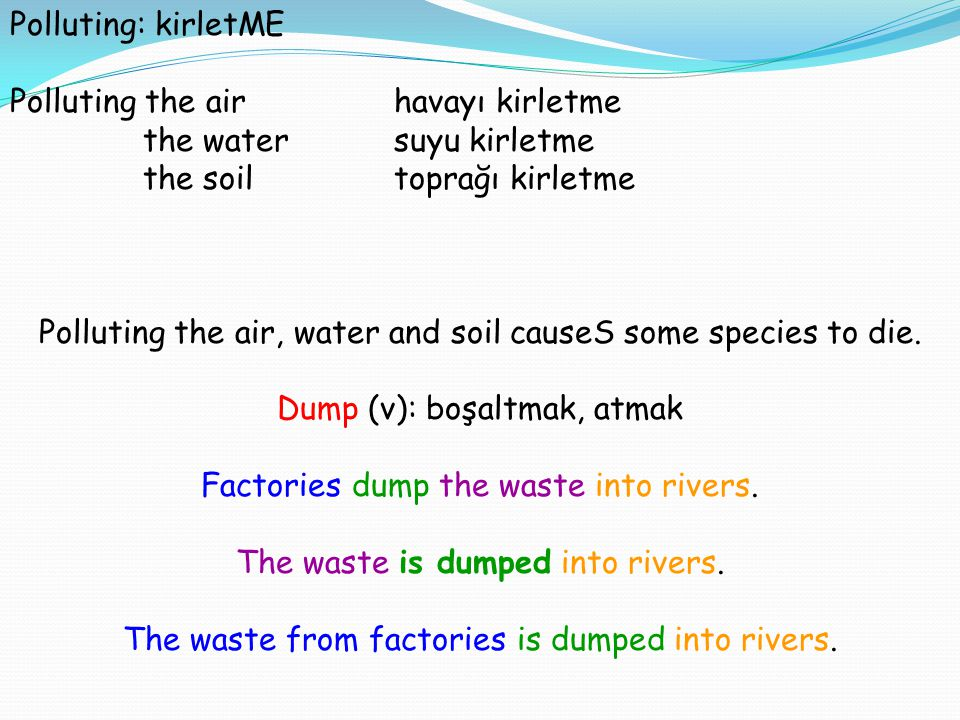 Polluting: kirletME Polluting the airhavayı kirletme the watersuyu kirletme the soiltoprağı kirletme Polluting the air, water and soil causeS some spe