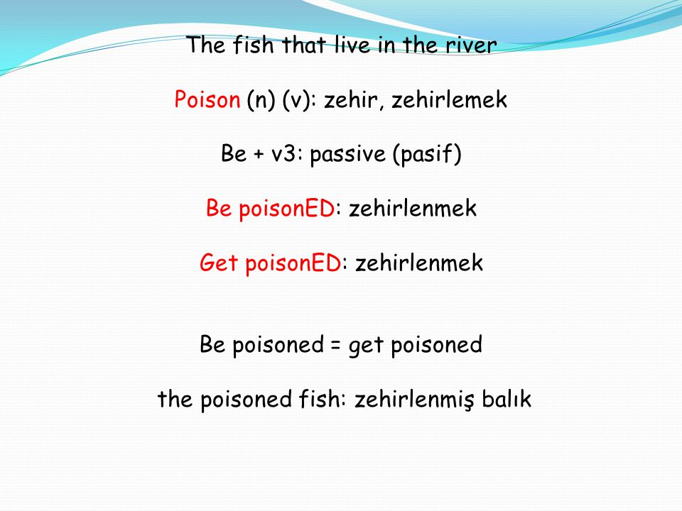 The fish that live in the river Poison (n) (v): zehir, zehirlemek Be + v3: passive (pasif) Be poisonED: zehirlenmek Get poisonED: zehirlenmek Be poisoned = get poisoned the poisoned fish: zehirlenmiş balık