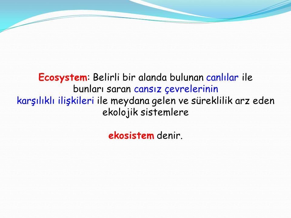 Ecosystem: Belirli bir alanda bulunan canlılar ile bunları saran cansız çevrelerinin karşılıklı ilişkileri ile meydana gelen ve süreklilik arz eden ekolojik sistemlere ekosistem denir.