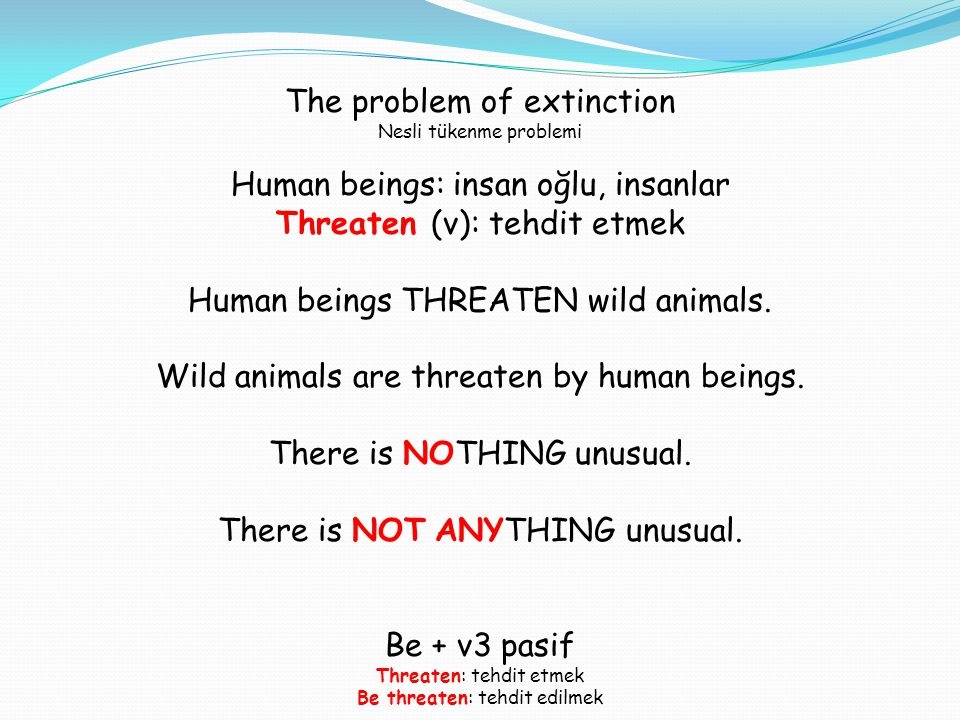 The problem of extinction Nesli tükenme problemi Human beings: insan oğlu, insanlar Threaten (v): tehdit etmek Human beings THREATEN wild animals. Wil