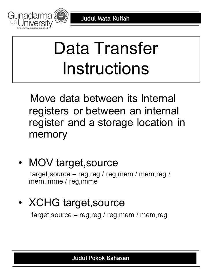 Judul Mata Kuliah Judul Pokok Bahasan Data Transfer Instructions Move data between its Internal registers or between an internal register and a storage location in memory MOV target,source target,source – reg,reg / reg,mem / mem,reg / mem,imme / reg,imme XCHG target,source target,source – reg,reg / reg,mem / mem,reg