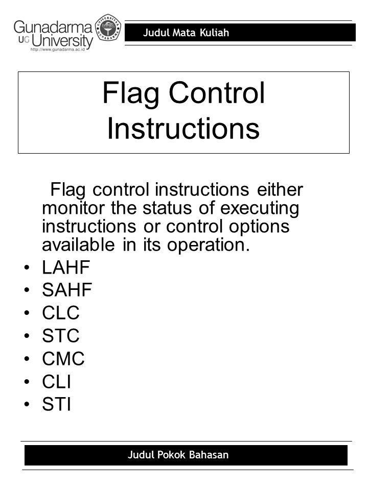 Judul Mata Kuliah Judul Pokok Bahasan Flag Control Instructions Flag control instructions either monitor the status of executing instructions or control options available in its operation.