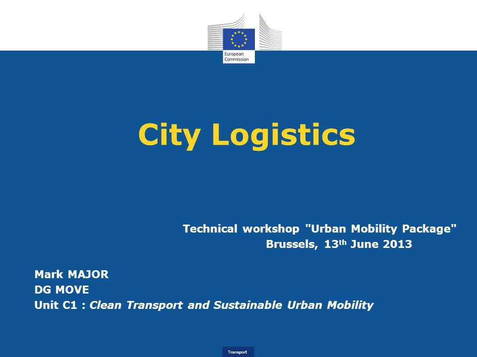 Transport City Logistics Technical workshop Urban Mobility Package Brussels, 13 th June 2013 Mark MAJOR DG MOVE Unit C1 : Clean Transport and Sustainable Urban Mobility