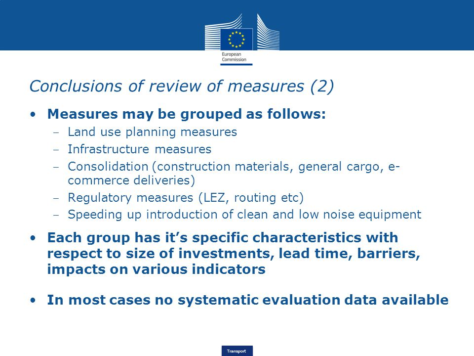 Transport Conclusions of review of measures (2) Measures may be grouped as follows: ‒ Land use planning measures ‒ Infrastructure measures ‒ Consolidation (construction materials, general cargo, e- commerce deliveries) ‒ Regulatory measures (LEZ, routing etc) ‒ Speeding up introduction of clean and low noise equipment Each group has it's specific characteristics with respect to size of investments, lead time, barriers, impacts on various indicators In most cases no systematic evaluation data available