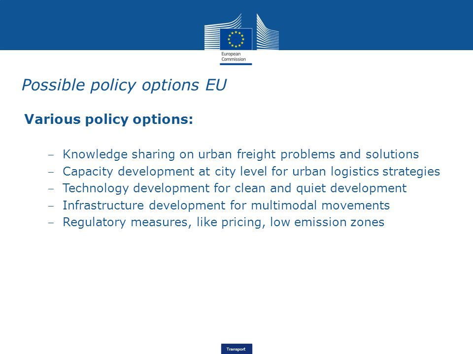 Transport Possible policy options EU Various policy options: ‒ Knowledge sharing on urban freight problems and solutions ‒ Capacity development at city level for urban logistics strategies ‒ Technology development for clean and quiet development ‒ Infrastructure development for multimodal movements ‒ Regulatory measures, like pricing, low emission zones