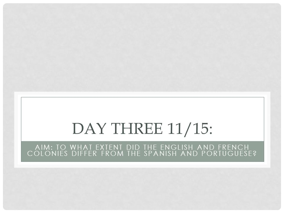 DAY THREE 11/15: AIM: TO WHAT EXTENT DID THE ENGLISH AND FRENCH COLONIES DIFFER FROM THE SPANISH AND PORTUGUESE?
