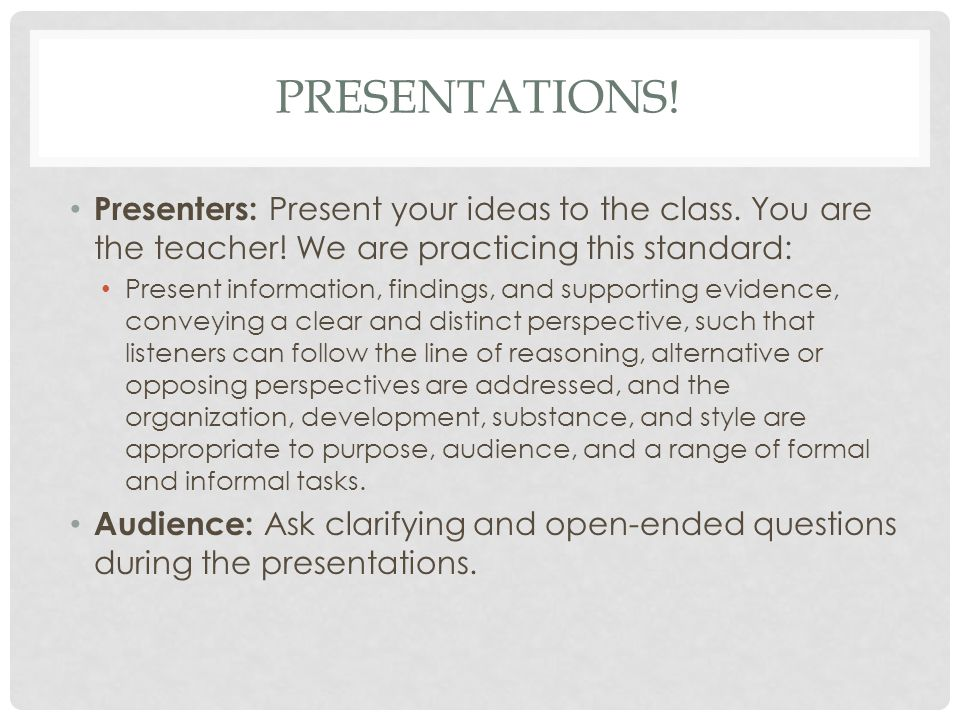 PRESENTATIONS. Presenters: Present your ideas to the class.