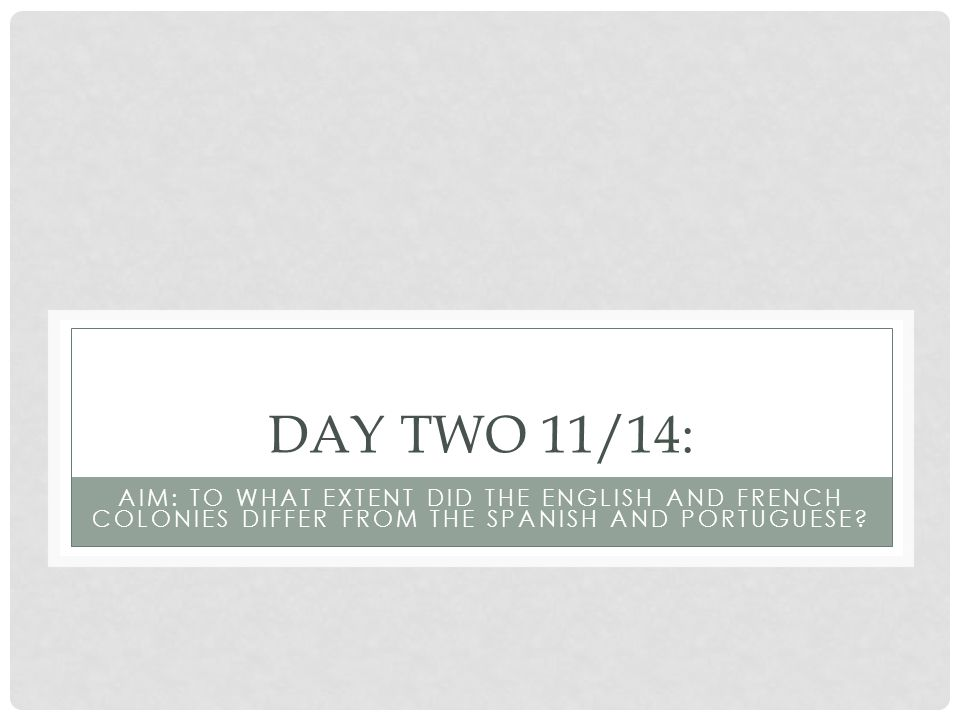 DAY TWO 11/14: AIM: TO WHAT EXTENT DID THE ENGLISH AND FRENCH COLONIES DIFFER FROM THE SPANISH AND PORTUGUESE?