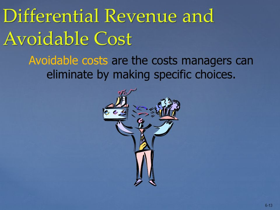 6-13 Differential Revenue and Avoidable Cost Avoidable costs are the costs managers can eliminate by making specific choices.