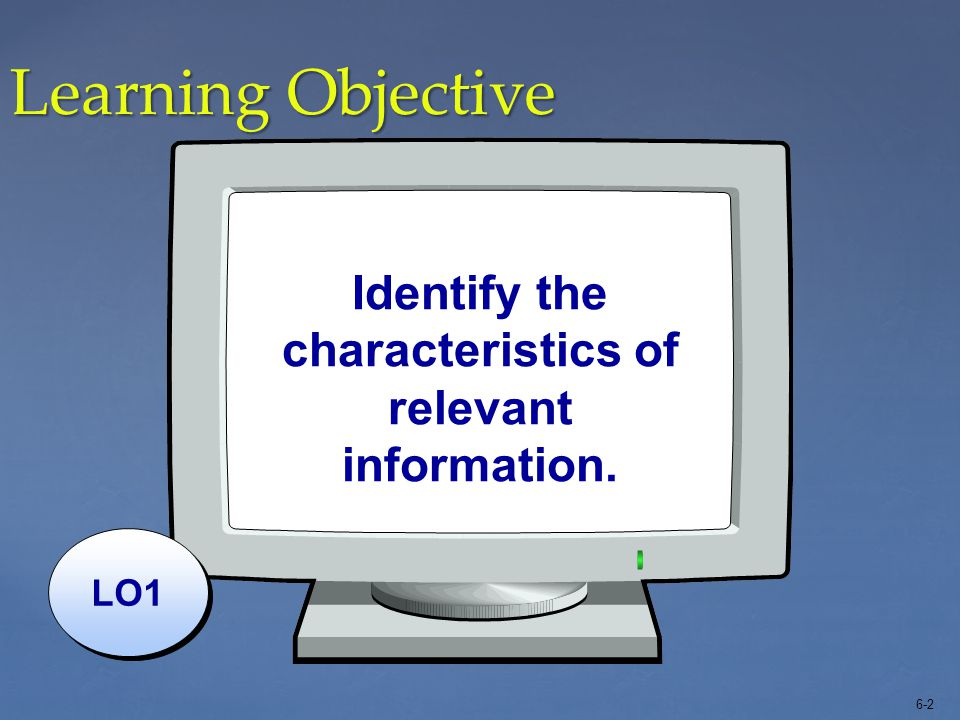 6-3 Relevant Information Two primary characteristics distinguish relevant from useless information: 1.Relevant information differs among the alternatives under consideration.