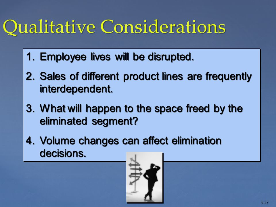 6-37 Qualitative Considerations 1.Employee lives will be disrupted. 2.Sales of different product lines are frequently interdependent. 3.What will happ