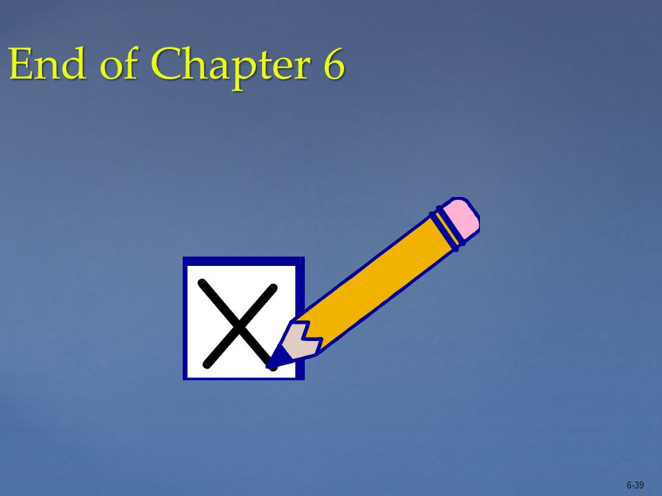 6-39 End of Chapter 6