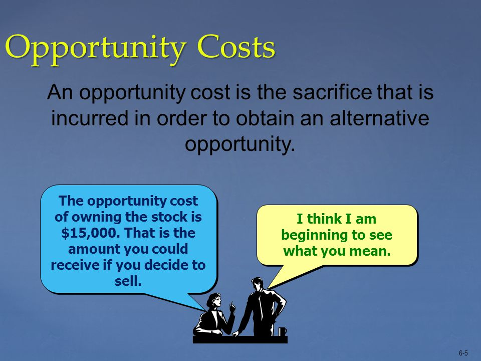 6-5 Opportunity Costs An opportunity cost is the sacrifice that is incurred in order to obtain an alternative opportunity. I think I am beginning to s