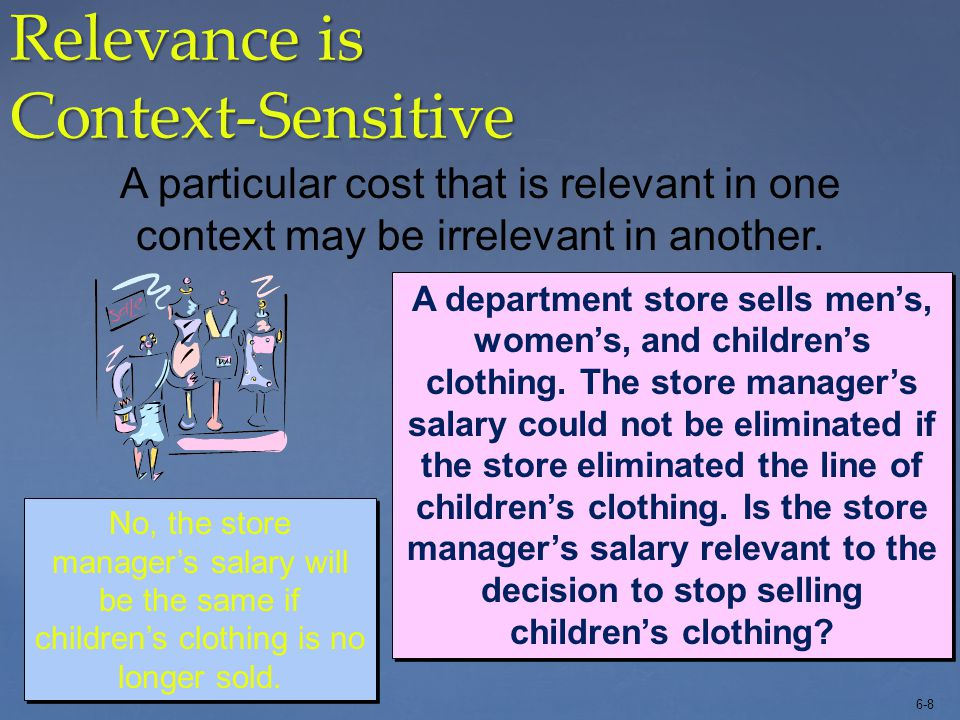 6-9 Relevance is Context-Sensitive A particular cost that is relevant in one context may be irrelevant in another.