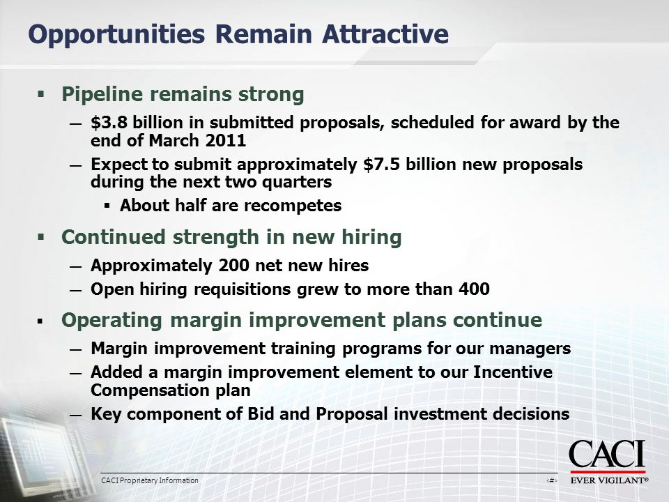 CACI Proprietary Information 16 Opportunities Remain Attractive  Pipeline remains strong — $3.8 billion in submitted proposals, scheduled for award by the end of March 2011 — Expect to submit approximately $7.5 billion new proposals during the next two quarters  About half are recompetes  Continued strength in new hiring — Approximately 200 net new hires — Open hiring requisitions grew to more than 400  Operating margin improvement plans continue — Margin improvement training programs for our managers — Added a margin improvement element to our Incentive Compensation plan — Key component of Bid and Proposal investment decisions