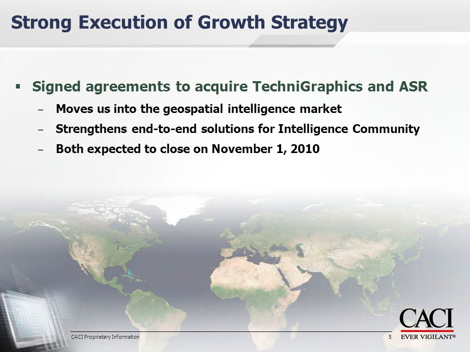 CACI Proprietary Information 5  Signed agreements to acquire TechniGraphics and ASR – Moves us into the geospatial intelligence market – Strengthens end-to-end solutions for Intelligence Community – Both expected to close on November 1, 2010 Strong Execution of Growth Strategy 5 CACI Proprietary Information