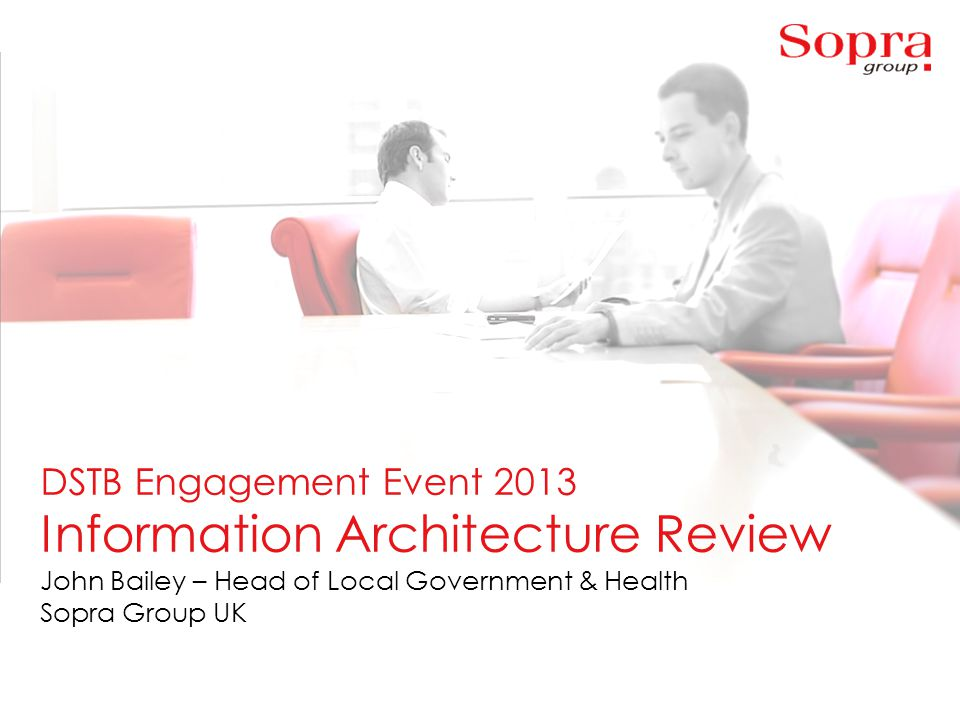 1 DSTB Engagement Event 2013 Information Architecture Review John Bailey – Head of Local Government & Health Sopra Group UK