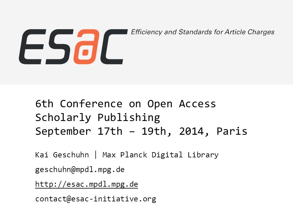 6th Conference on Open Access Scholarly Publishing September 17th – 19th, 2014, Paris Kai Geschuhn | Max Planck Digital Library geschuhn@mpdl.mpg.de http://esac.mpdl.mpg.de contact@esac-initiative.org
