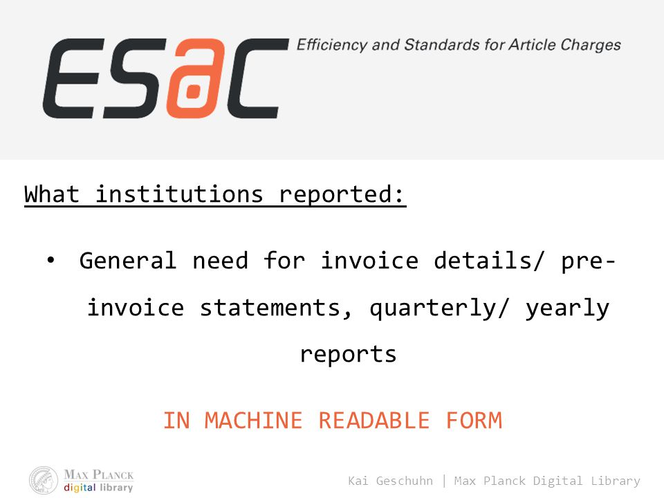Kai Geschuhn | Max Planck Digital Library What institutions reported: General need for invoice details/ pre- invoice statements, quarterly/ yearly reports IN MACHINE READABLE FORM