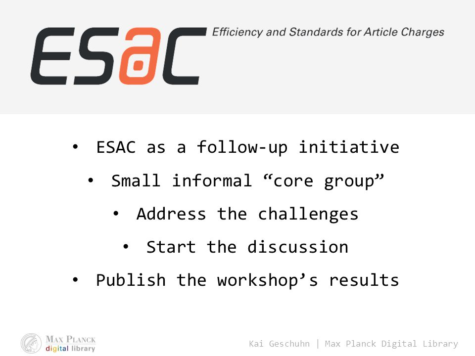 Kai Geschuhn | Max Planck Digital Library ESAC as a follow-up initiative Small informal core group Address the challenges Start the discussion Publish the workshop's results